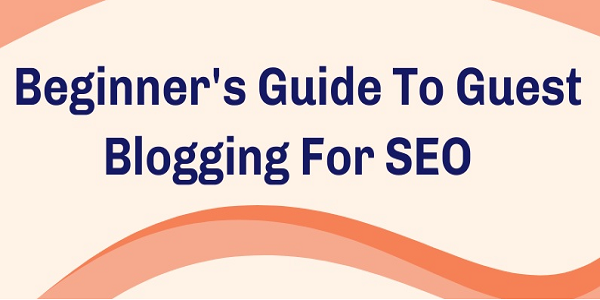 Beginner's Guide To Guest Blogging For SEO